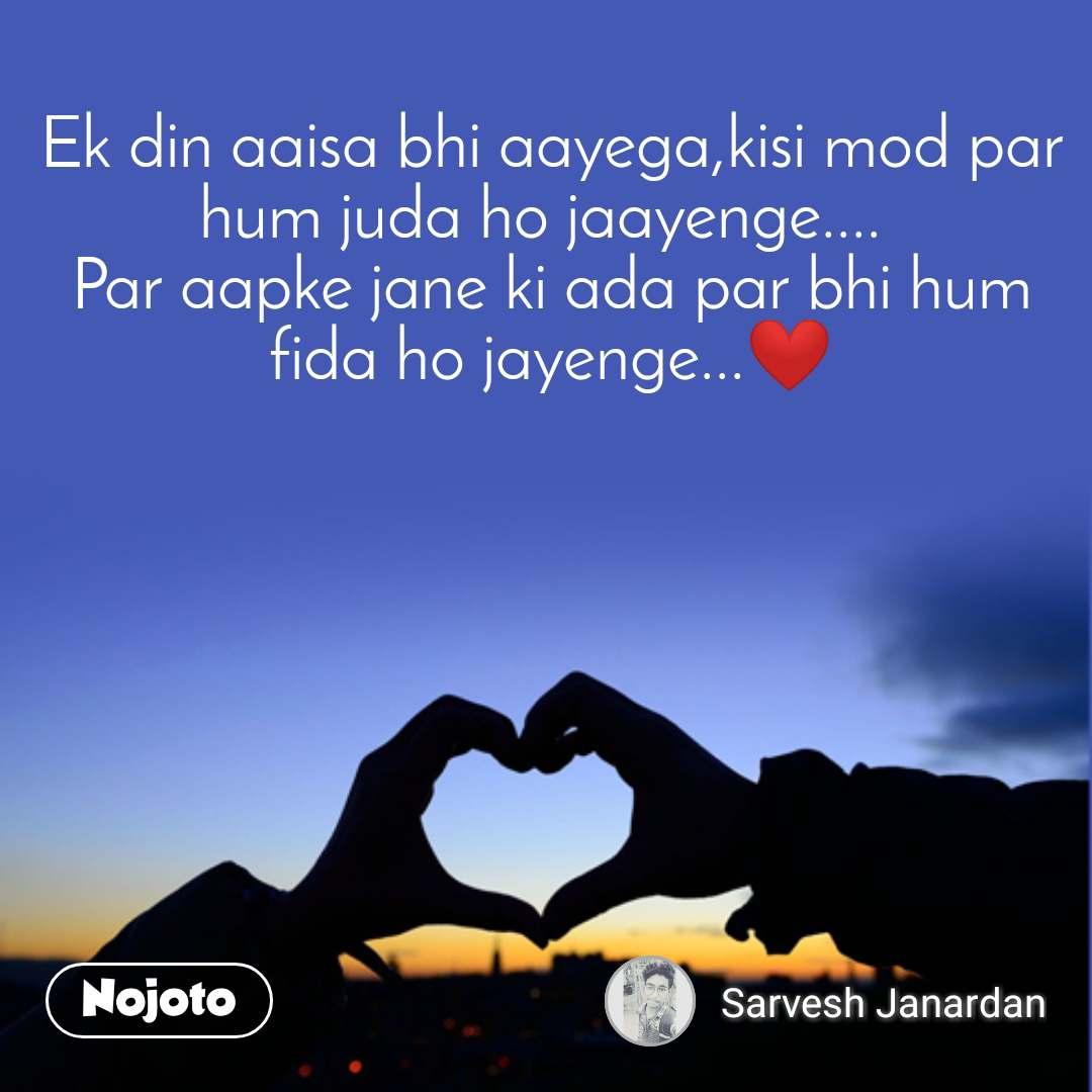 Ek din aaisa bhi aayega,kisi mod par hum juda ho jaayenge....🥺 Par aapke jane ki ada par bhi hum fida ho jayenge...❤