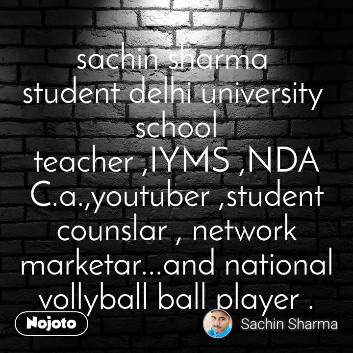 sachin sharma  student delhi university  school teacher ,IYMS ,NDA C.a.,youtuber ,student counslar , network marketar...and national vollyball ball player .