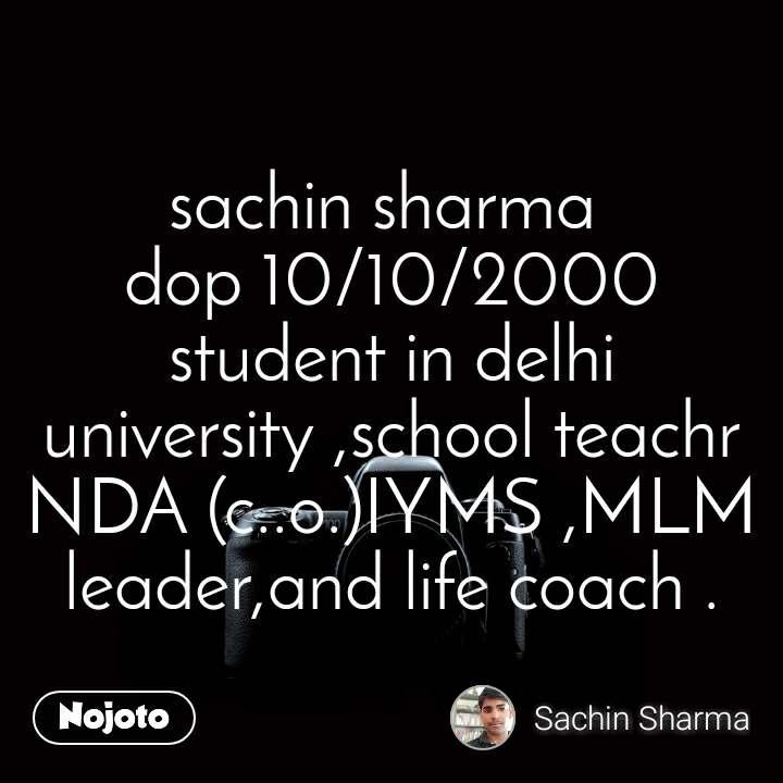sachin sharma  dop 10/10/2000 student in delhi university ,school teachr NDA (c..o.)IYMS ,MLM leader,and life coach .