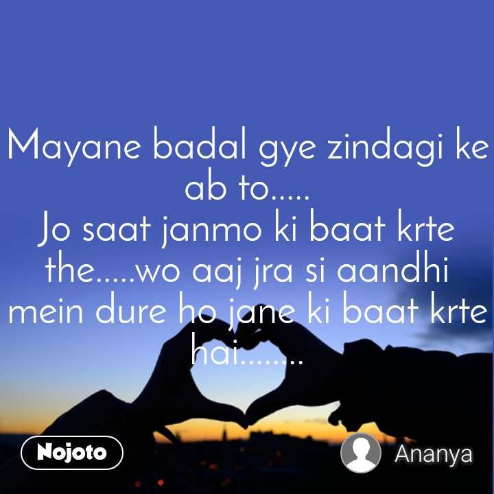 Mayane badal gye zindagi ke ab to..... Jo saat janmo ki baat krte the.....wo aaj jra si aandhi  mein dure ho jane ki baat krte hai........
