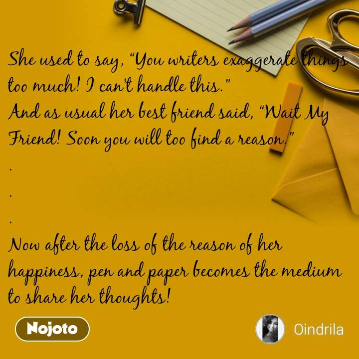 "She used to say, ""You writers exaggerate things too much! I can't handle this."" And as usual her best friend said, ""Wait My Friend! Soon you will too find a reason."" . . . Now after the loss of the reason of her happiness, pen and paper becomes the medium to share her thoughts!"