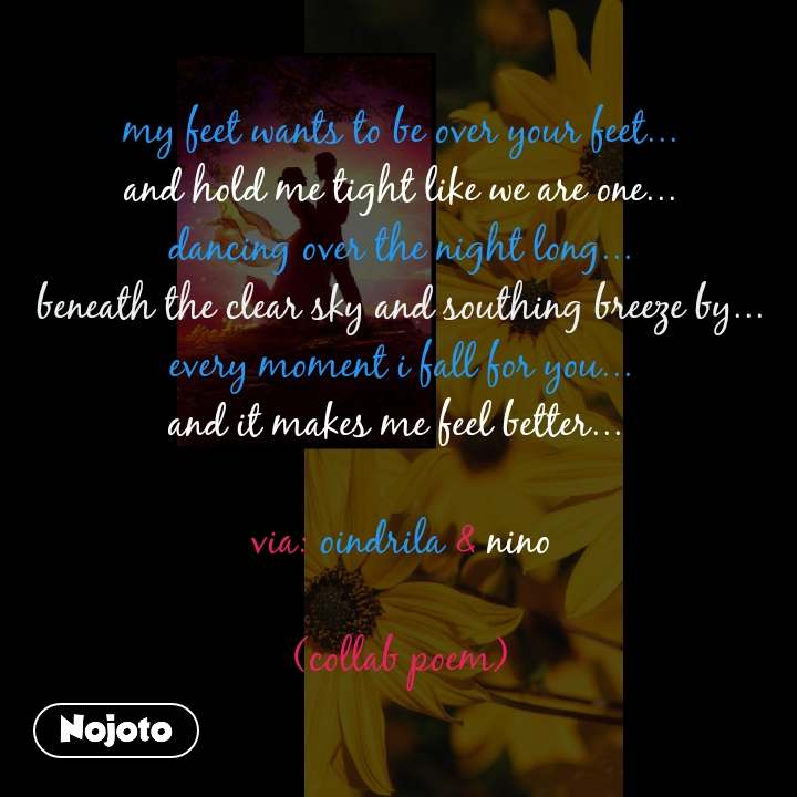 my feet wants to be over your feet... and hold me tight like we are one... dancing over the night long... beneath the clear sky and southing breeze by... every moment i fall for you... and it makes me feel better...   via: oindrila & nino  (collab poem)