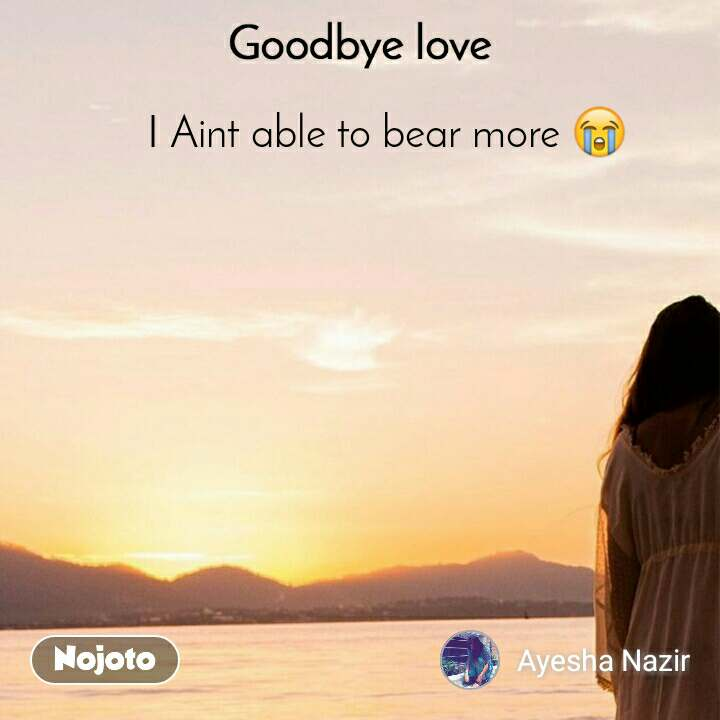 Goodbye Love I Aint able to bear more 😭