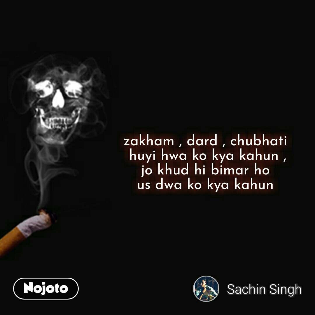 zakham , dard , chubhati  huyi hwa ko kya kahun , jo khud hi bimar ho  us dwa ko kya kahun