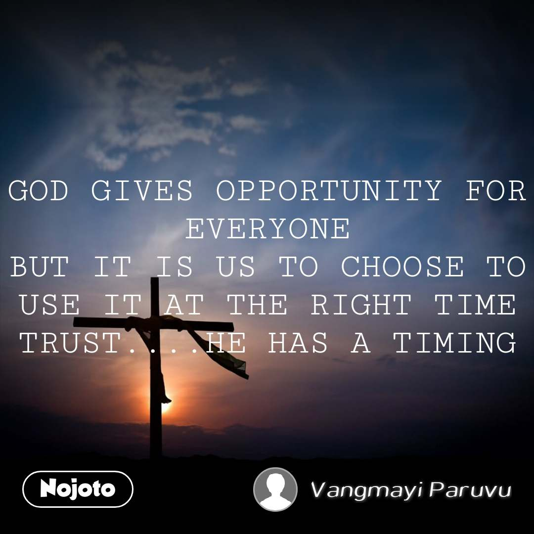 GOD GIVES OPPORTUNITY FOR EVERYONE BUT IT IS US TO CHOOSE TO USE IT AT THE RIGHT TIME TRUST....HE HAS A TIMING