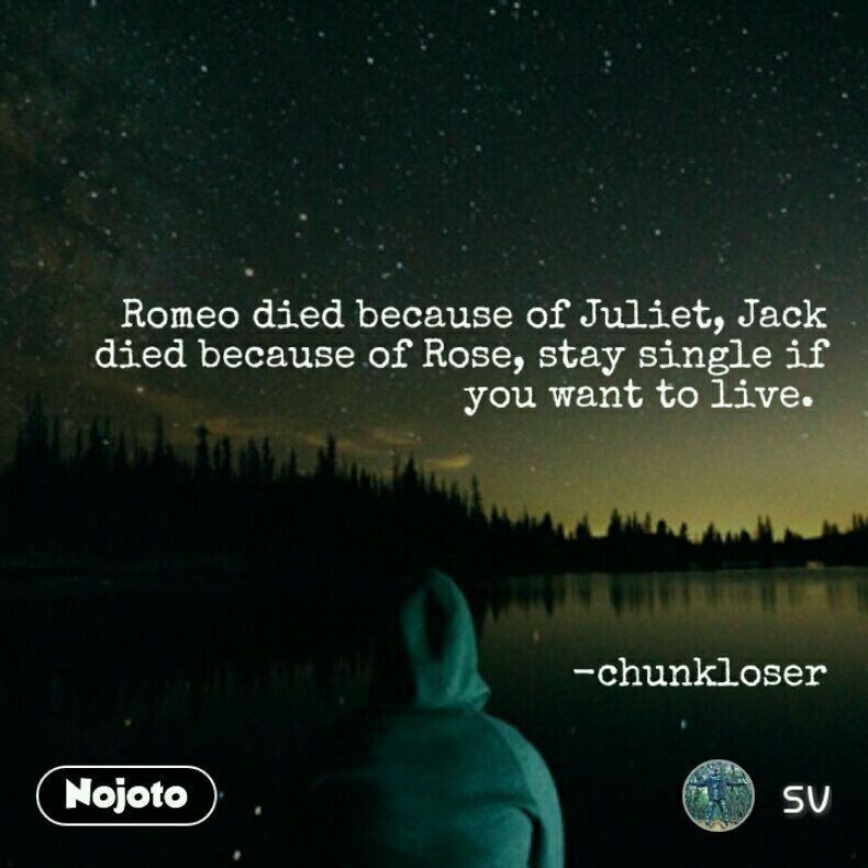 Romeo died because of Juliet, Jack died because of Rose, stay single if you want to live.        -chunkloser