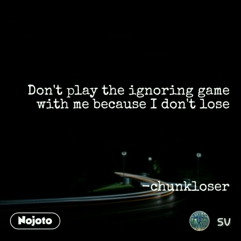 Dont Play The Ignoring Game With Me Because I Dont Lose