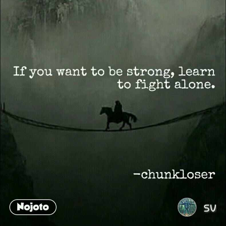 If You Want To Be Strong Learn To Fight Alone Chunkloser Quotes
