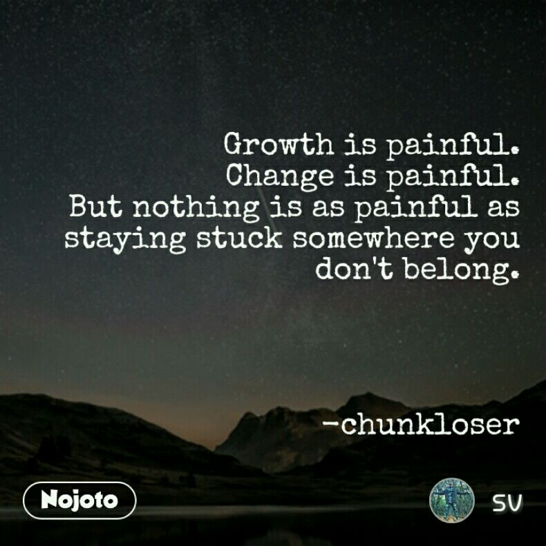 Growth is painful. Change is painful. But nothing is as painful as staying stuck somewhere you don't belong.     -chunkloser