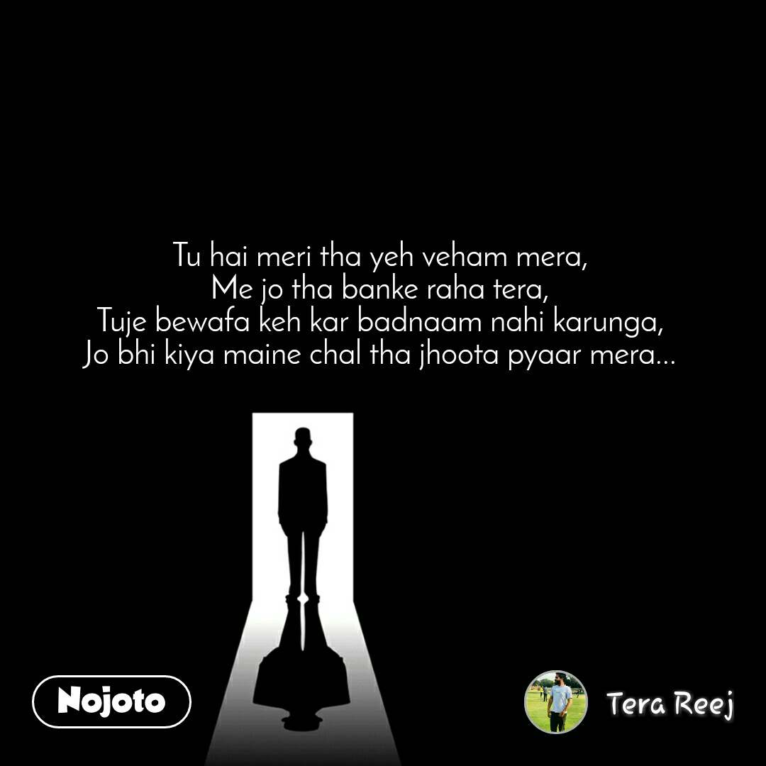 Tu hai meri tha yeh veham mera, Me jo tha banke raha tera, Tuje bewafa keh kar badnaam nahi karunga, Jo bhi kiya maine chal tha jhoota pyaar mera...