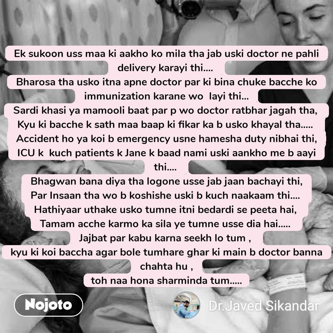 Ek sukoon uss maa ki aakho ko mila tha jab uski doctor ne pahli delivery karayi thi....  Bharosa tha usko itna apne doctor par ki bina chuke bacche ko immunization karane wo  layi thi... Sardi khasi ya mamooli baat par p wo doctor ratbhar jagah tha,  Kyu ki bacche k sath maa baap ki fikar ka b usko khayal tha.....  Accident ho ya koi b emergency usne hamesha duty nibhai thi, ICU k  kuch patients k Jane k baad nami uski aankho me b aayi thi....  Bhagwan bana diya tha logone usse jab jaan bachayi thi, Par Insaan tha wo b koshishe uski b kuch naakaam thi....  Hathiyaar uthake usko tumne itni bedardi se peeta hai,  Tamam acche karmo ka sila ye tumne usse dia hai.....  Jajbat par kabu karna seekh lo tum ,  kyu ki koi baccha agar bole tumhare ghar ki main b doctor banna chahta hu , toh naa hona sharminda tum.....
