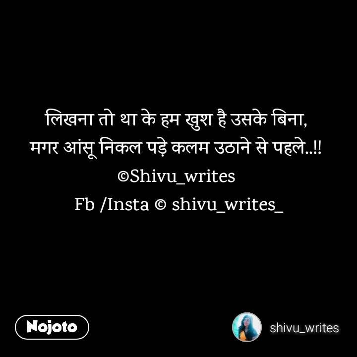 लिखना तो था के हम खुश है उसके बिना,  मगर आंसू निकल पड़े कलम उठाने से पहले..!!  ©Shivu_writes  Fb /Insta © shivu_writes_