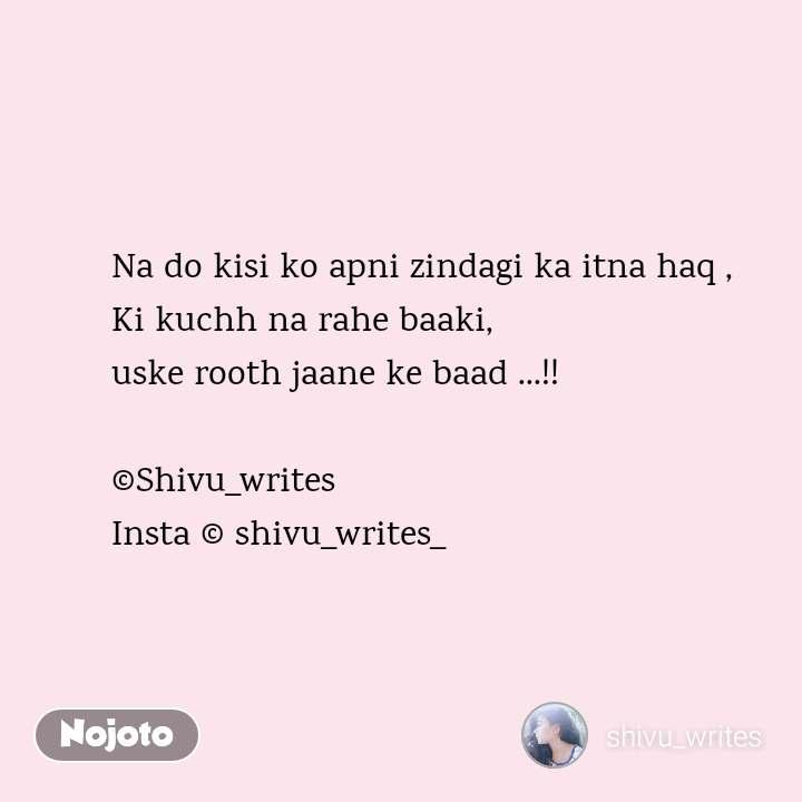 Na do kisi ko apni zindagi ka itna haq , Ki kuchh na rahe baaki,  uske rooth jaane ke baad ...!!  ©Shivu_writes Insta © shivu_writes_