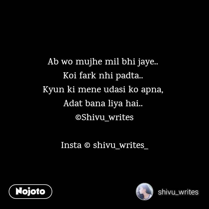 2 Years of Nojoto Ab wo mujhe mil bhi jaye..  Koi fark nhi padta..  Kyun ki mene udasi ko apna,  Adat bana liya hai..  ©Shivu_writes  Insta © shivu_writes_