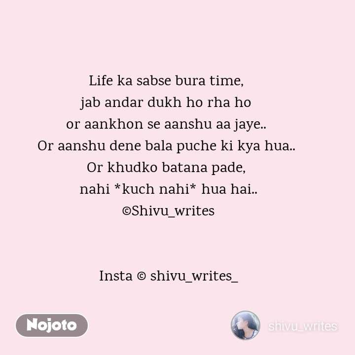 2 Years of Nojoto Life ka sabse bura time,  jab andar dukh ho rha ho  or aankhon se aanshu aa jaye..  Or aanshu dene bala puche ki kya hua..  Or khudko batana pade,  nahi *kuch nahi* hua hai.. ©Shivu_writes   Insta © shivu_writes_