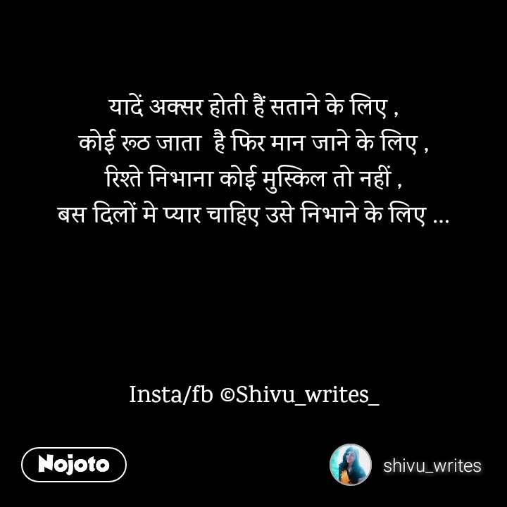 यादें अक्सर होती हैं सताने के लिए , कोई रूठ जाता  है फिर मान जाने के लिए , रिश्ते निभाना कोई मुस्किल तो नहीं , बस दिलों मे प्यार चाहिए उसे निभाने के लिए …     Insta/fb ©Shivu_writes_