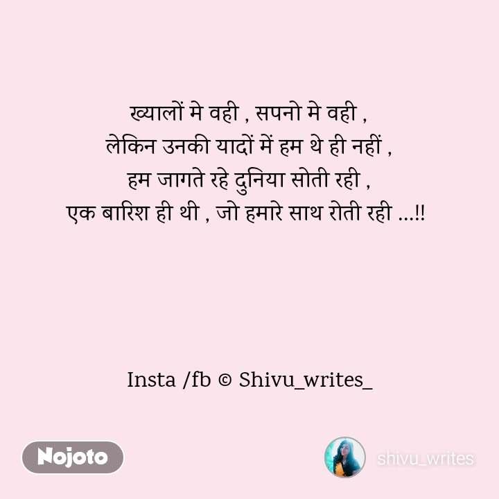 ख्यालों मे वही , सपनो मे वही , लेकिन उनकी यादों में हम थे ही नहीं , हम जागते रहे दुनिया सोती रही , एक बारिश ही थी , जो हमारे साथ रोती रही …!!      Insta /fb © Shivu_writes_