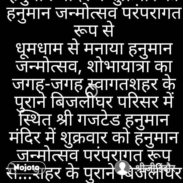 श्री भक्ति इंदौर ✍धूमधाम से मनाया हनुमान जन्मोत्सव, शोभायात्रा का जगह-जगह स्वागत शहर के पुराने बिजलीघर परिसर में स्थित श्री गजटेड हनुमान मंदिर में शुक्रवार को हनुमान जन्मोत्सव परंपरागत रूप से धूमधाम से मनाया हनुमान जन्मोत्सव, शोभायात्रा का जगह-जगह स्वागतशहर के पुराने बिजलीघर परिसर में स्थित श्री गजटेड हनुमान मंदिर में शुक्रवार को हनुमान जन्मोत्सव परंपरागत रूप से...शहर के पुराने बिजलीघर परिसर में स्थित श्री गजटेड हनुमान मंदिर में शुक्रवार को हनुमान जन्मोत्सव परंपरागत रूप से समारोह पूर्वक मनाई गई। इस अवसर पर शुक्रवार सुबह गड़ीसर चौराहे से भव्य शोभायात्रा निकाली गई। इसके बाद सुंदरकांड पाठ तथा महाप्रसादी का आयोजन किया गया। रात्रि में भव्य भजन संध्या का आयोजन किया गया। इस अवसर पर हनुमान मंदिर परिसर को भव्य आकर्षक लाइटिंग व पुष्पों से सजाया गया। इसके साथ ही भगवान हनुमान व रामदरबार में पुष्पों से मनमोहक शृंगार भी किया गया। हनुमान प्रतिमा पर आकर्षक बागा भी धारण करवाया गया। सुबह से ही हनुमान भक्तों की भारी भीड़ मंदिर में देखने को मिली। दिनभर हुए धार्मिक आयोजनों में हजारों श्रद्धालुओं ने भाग लिया। इस अवसर पर श्रद्धालुओं ने हनुमान चालीसा व सुंदरकांड का पाठ भी किया। शोभायात्रा में हनुमानगढ़ के आए बैंड, सजे धजे घोड़े, ऊंट एवं विभिन्न देवी-देवताओं की झांकियां सम्मिलित रहीं, जो शहरभर में आकर्षण का केंद्र रहीं। शोभायात्रा में विश्व हिंदू परिषद तथा बजरंग दल के कार्यकर्ताओं तथा युवकों ने भी सहयोग दिया। शोभायात्रा गडीसर चौराहे से आरंभ होकर आसनी रोड, गोपा चौक, सदर बाजार, गांधी चौक से हनुमान चौराहे होती हुई मंदिर स्थल तक पहुंची। यहां विभिन्न झांकियों में भाग लेने वाले बालक बालिकाओं को पुरस्कार प्रदान कर सम्मानित किया गया। इस अवसर पर मंदिर में यज्ञ हवन तथा अन्य धार्मिक अनुष्ठान आयोजित किए गए। पुजारी किशनलाल शर्मा ने बताया कि 8 बजे महाआरती के बाद सुंदरकांड पाठ आयोजन किया गया। उसके बाद महाप्रसादी रामरसोड़ा का आयोजन किया गया। इस दौरान संपूर्ण दिवस विभिन्न धार्मिक कार्यक्रमों के आयोजन हुए। हनुमान जन्मोत्सव के अवसर पर निकाली गई शोभायात्रा का शहर भर में जगह-जगह स्वागत किया गया। शोभायात्रा का शहर के मुख्य मार्गों पर विभिन्न समाजों के लोगों द्वारा स्वागत कर पुष्प वर्षा की गई। इसके साथ ही शोभायात