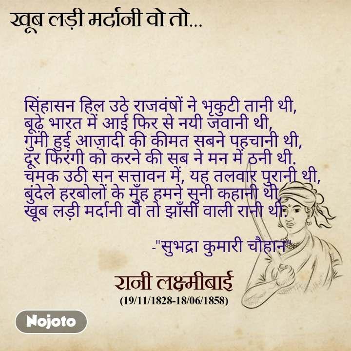"""खूब लड़ी मर्दानी वो तो सिंहासन हिल उठे राजवंषों ने भृकुटी तानी थी, बूढ़े भारत में आई फिर से नयी जवानी थी, गुमी हुई आज़ादी की कीमत सबने पहचानी थी, दूर फिरंगी को करने की सब ने मन में ठनी थी. चमक उठी सन सत्तावन में, यह तलवार पुरानी थी, बुंदेले हरबोलों के मुँह हमने सुनी कहानी थी, खूब लड़ी मर्दानी वो तो झाँसी वाली रानी थी.                                                         -""""सुभद्रा कुमारी चौहान"""""""