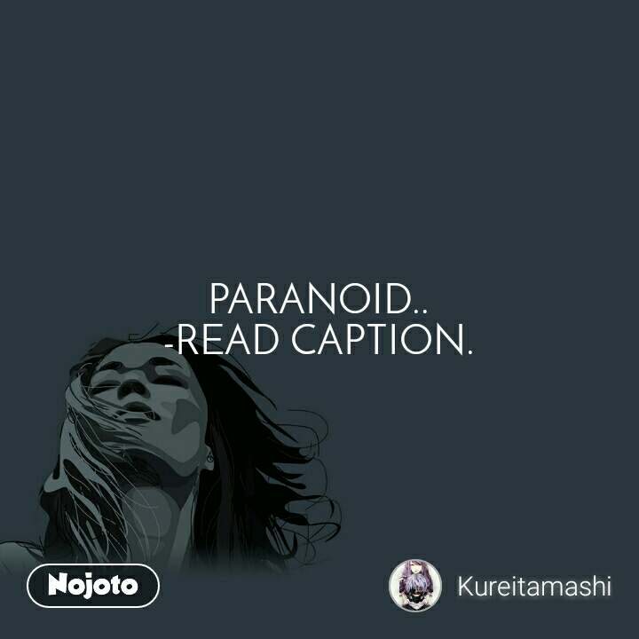 PARANOID.. -READ CAPTION.