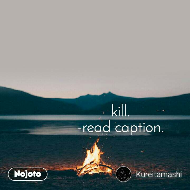 kill. -read caption.