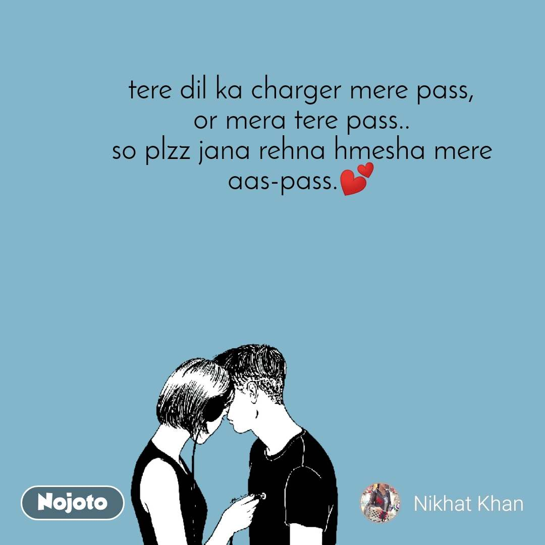 tere dil ka charger mere pass, or mera tere pass.. so plzz jana rehna hmesha mere aas-pass.💕