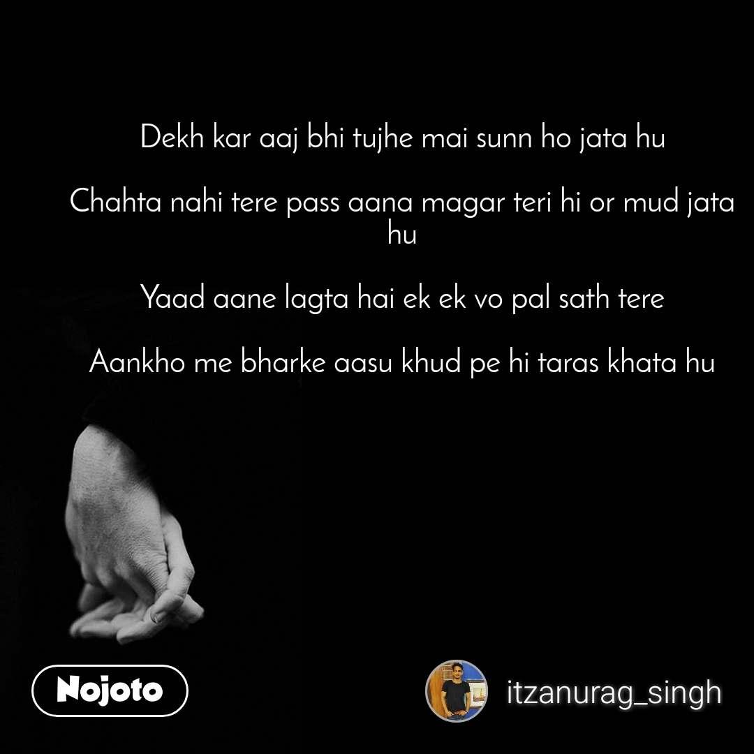 Dekh kar aaj bhi tujhe mai sunn ho jata hu  Chahta nahi tere pass aana magar teri hi or mud jata hu  Yaad aane lagta hai ek ek vo pal sath tere  Aankho me bharke aasu khud pe hi taras khata hu