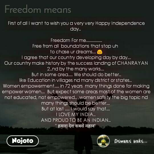 """First of all I want to wish you a very very Happy Independence day..    Freedom For me..............  Free from all  boundations that stop uh   to chase ur dreams... 😊  I agree that our country developing day by day...  Our country make history by the success landing of CHANRAYAN 2..nd by the many works...   But in some area.... We should do better..  like Education in villages nd many district or states..  Women empowerment.... in 72 years  many things done for making empower women...  But expect some areas most of the women are not educated, not empowered.. ,women safety the big topic nd many things should be better...  But at last .... I would say that...  I LOVE MY INDIA..  AND PROUD TO BE AN INDIAN..  """" हमारा देश सबसे महान"""""""