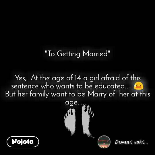 """""""To Getting Married""""   Yes,  At the age of 14 a girl afraid of this sentence who wants to be educated.... 😥 But her family want to be Marry of  her at this age......"""