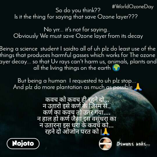 World Ozone Day   So do you think??  Is it the thing for saying that save Ozone layer???    No yrr... it's not for saying..   Obviously We must save Ozone layer from its decay  Being a science  student I saidto all of uh plz do least use of the things that produces harmful gasses which works for The ozone layer decay... so that Uv rays can't harm us, animals, plants and all the living things on the earth 🌍   But being a human  I requested to uh plz stop...  And plz do more plantation as much as possible 🙏   कवच को कवच ही रहने दो...  न उतारो इसे कर्ण के जिस्म से..  कर्ण का कवच तो उतर गया....  न हाल हो कर्ण जैसा इस वसुंधरा का  न उतारना इस धरा के कवच को...  रहने दो ओजोन परत को  🙏