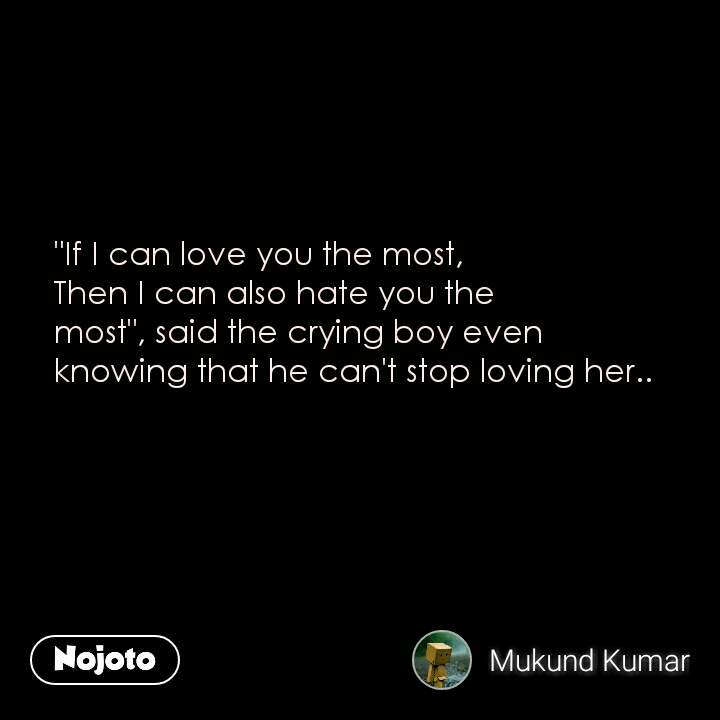 """""""If I can love you the most,  Then I can also hate you the most"""", said the crying boy even knowing that he can't stop loving her.."""