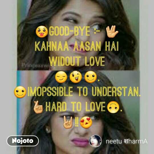 😛GOOD-BYE :- 🖖                      kahnAA aasan hai                       widout love                      😏😉☺.                               ☺imopssible to understan.    🤞hard to love🙃.                          🤘!!😍