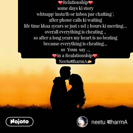 ❤Relationship❤                                                                                       some days ki story                                                                              whtsapp' insta'fb or inbox par chatting ',                                                                                          after phone calls ki waiting                                                                        life time khaa 1years se just 1 nd 2 hours ki meeting..,                                                  overall everything is cheating .,                                                                  so after a long years my heart is no beating                                                   because everything is cheating.,.                                                                 so  Youu  say ..,                                                                                                               ❤in a Realationship❤.                                                         NeetuशharmA✍