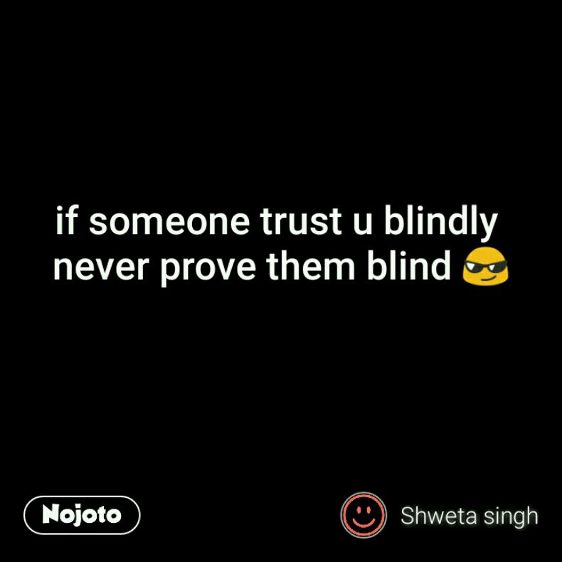 If Someone Trust U Blindly Never Prove Them Blind Trust Quotes