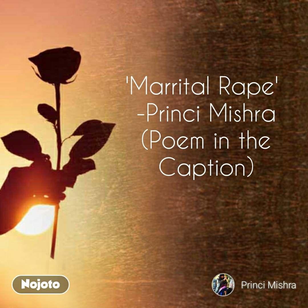 'Marrital Rape'  -Princi Mishra (Poem in the Caption)