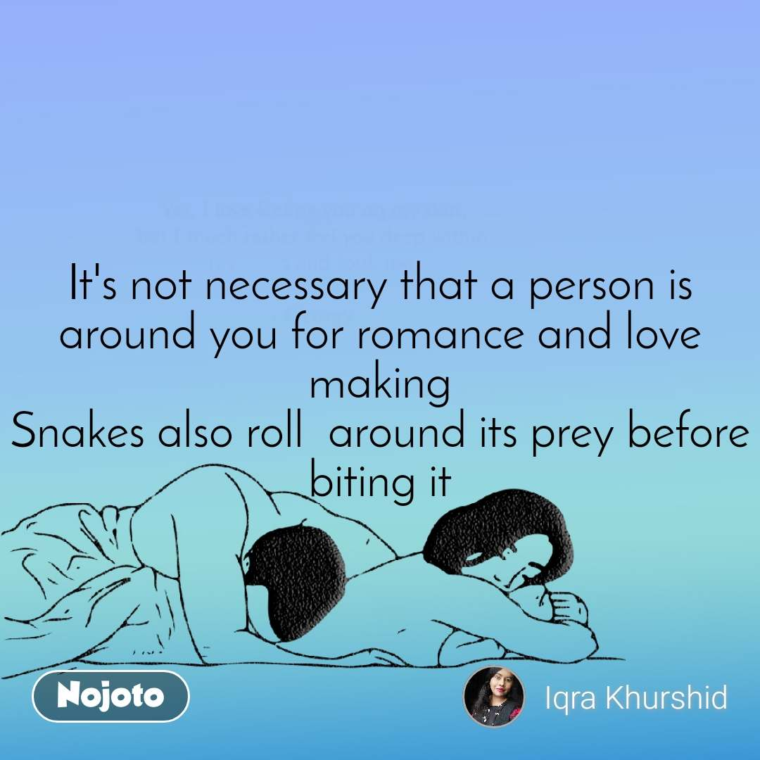 It's not necessary that a person is around you for romance and love making Snakes also roll  around its prey before biting it