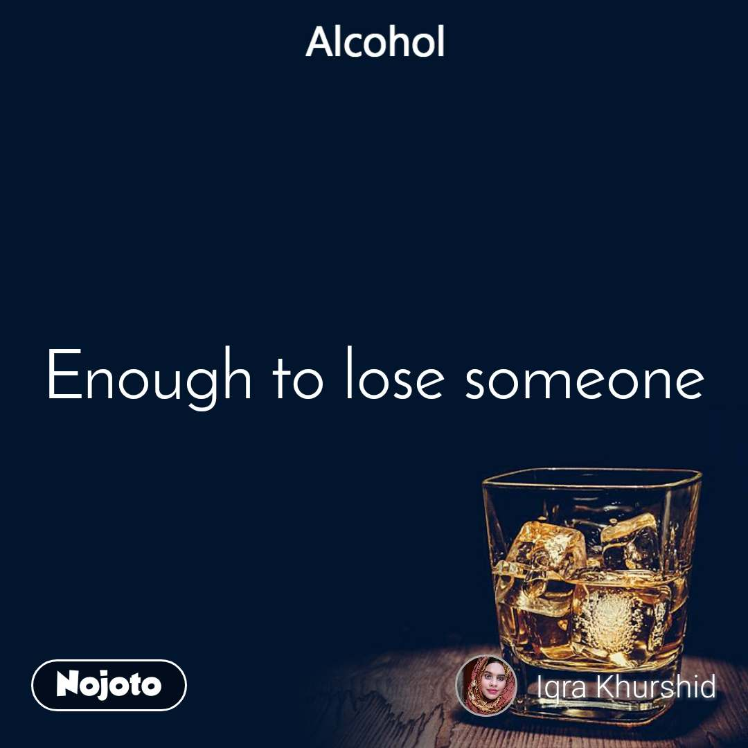 Alcohol Enough to lose someone