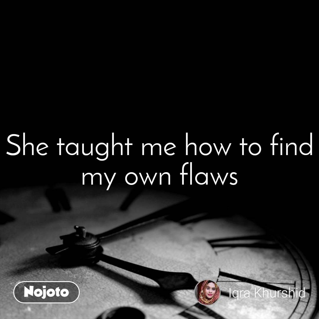 She taught me how to find my own flaws