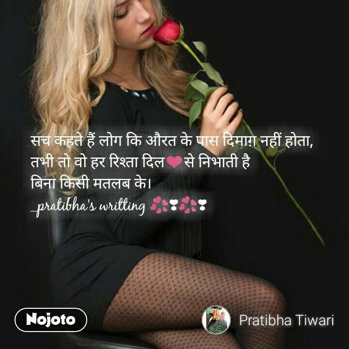 सच कहते हैं लोग कि औरत के पास दिमाग़ नहीं होता, तभी तो वो हर रिश्ता दिल❤से निभाती है  बिना किसी मतलब के। _pratibha's writting 💞❣💞❣