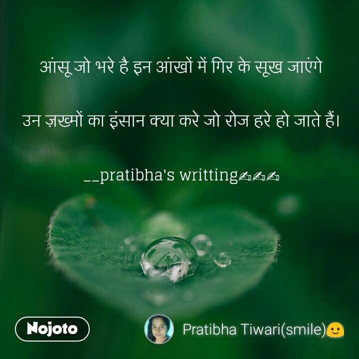 आंसू जो भरे है इन आंखों में गिर के सूख जाएंगे  उन ज़ख्मों का इंसान क्या करे जो रोज हरे हो जाते हैं।  __pratibha's writting✍✍✍