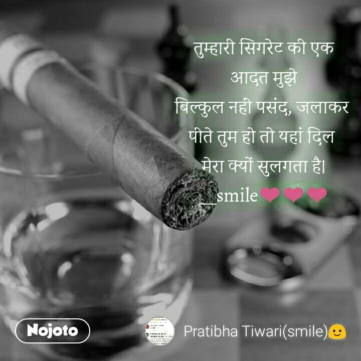 तुम्हारी सिगरेट की एक आदत मुझे बिल्कुल नहीं पसंद, जलाकर  पीते तुम हो तो यहां दिल  मेरा क्यों सुलगता है। __smile❤❤❤