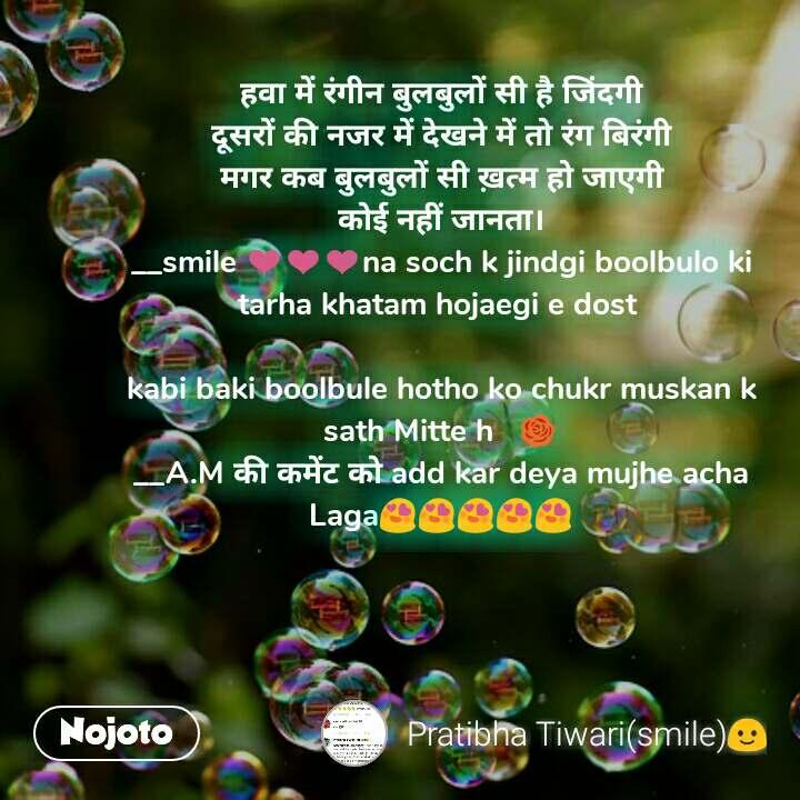 हवा में रंगीन बुलबुलों सी है जिंदगी दूसरों की नजर में देखने में तो रंग बिरंगी मगर कब बुलबुलों सी ख़त्म हो जाएगी कोई नहीं जानता। __smile ❤❤❤na soch k jindgi boolbulo ki tarha khatam hojaegi e dost   kabi baki boolbule hotho ko chukr muskan k sath Mitte h   🌹 __A.M की कमेंट को add kar deya mujhe acha Laga😍😍😍😍😍