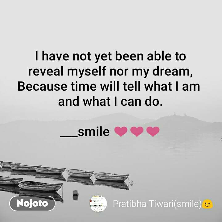 I have not yet been able to reveal myself nor my dream, Because time will tell what I am  and what I can do.  ___smile ❤❤❤