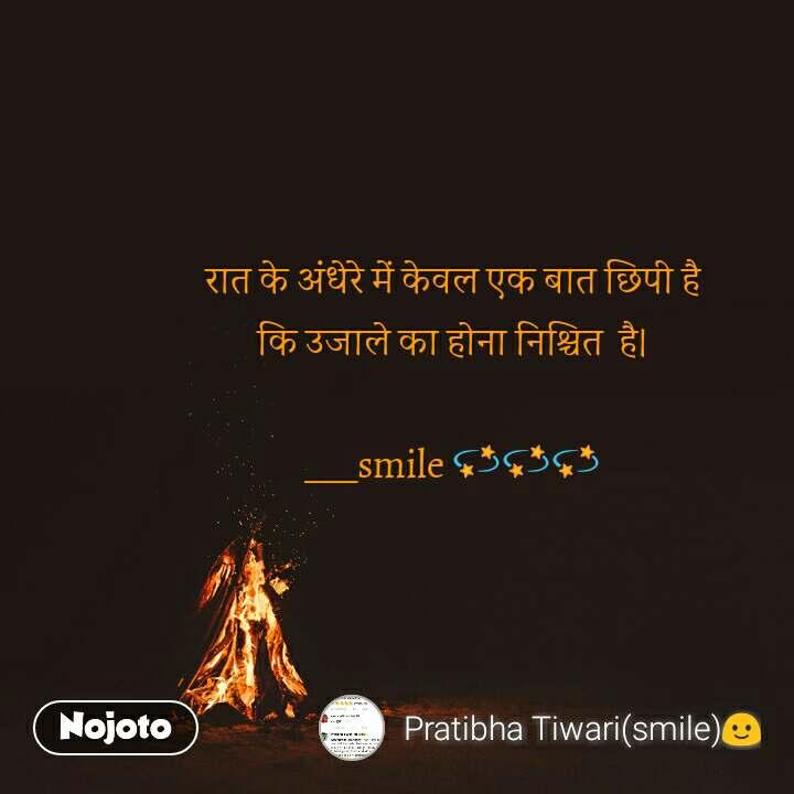 रात के अंधेरे में केवल एक बात छिपी है कि उजाले का होना निश्चित  है।  ___smile 💫💫💫