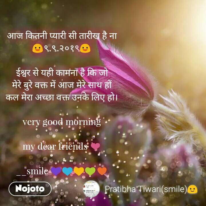 आज कितनी प्यारी सी तारीख है ना 😃९.९.२०१९😃  ईश्वर से यही कामना है कि जो मेरे बुरे वक्त में आज मेरे साथ हों कल मेरा अच्छा वक्त उनके लिए हो।  very good morning  my dear friends ❤  __smile 💜💙💛💚♥