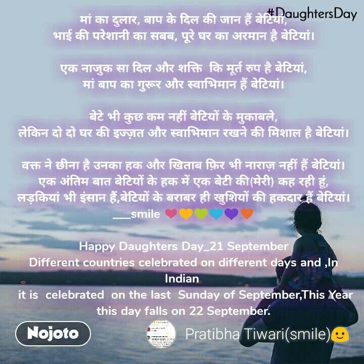 #DaughtersDay  एक प्यारा सा अहसास होती हैं बेटियां, इसलिए बहुत खास होती है बेटियां।  मां का दुलार, बाप के दिल की जान हैं बेटियां, भाई की परेशानी का सबब, पूरे घर का अरमान है बेटियां।  एक नाजुक सा दिल और शक्ति  कि मूर्त रुप है बेटियां, मां बाप का गुरूर और स्वाभिमान हैं बेटियां।  बेटे भी कुछ कम नहीं बेटियों के मुकाबले, लेकिन दो दो घर की इज्ज़त और स्वाभिमान रखने की मिशाल है बेटियां।  वक्त ने छीना है उनका हक और खिताब फ़िर भी नाराज़ नहीं हैं बेटियां। एक अंतिम बात बेटियों के हक में एक बेटी की(मेरी) कह रही हूं, लड़कियां भी इंसान हैं,बेटियों के बराबर ही खुशियों की हकदार हैं बेटियां। ___smile ❤💛💚💙💜♥  Happy Daughters Day_21 September Different countries celebrated on different days and ,In Indian   it is  celebrated  on the last  Sunday of September,This Year this day falls on 22 September.