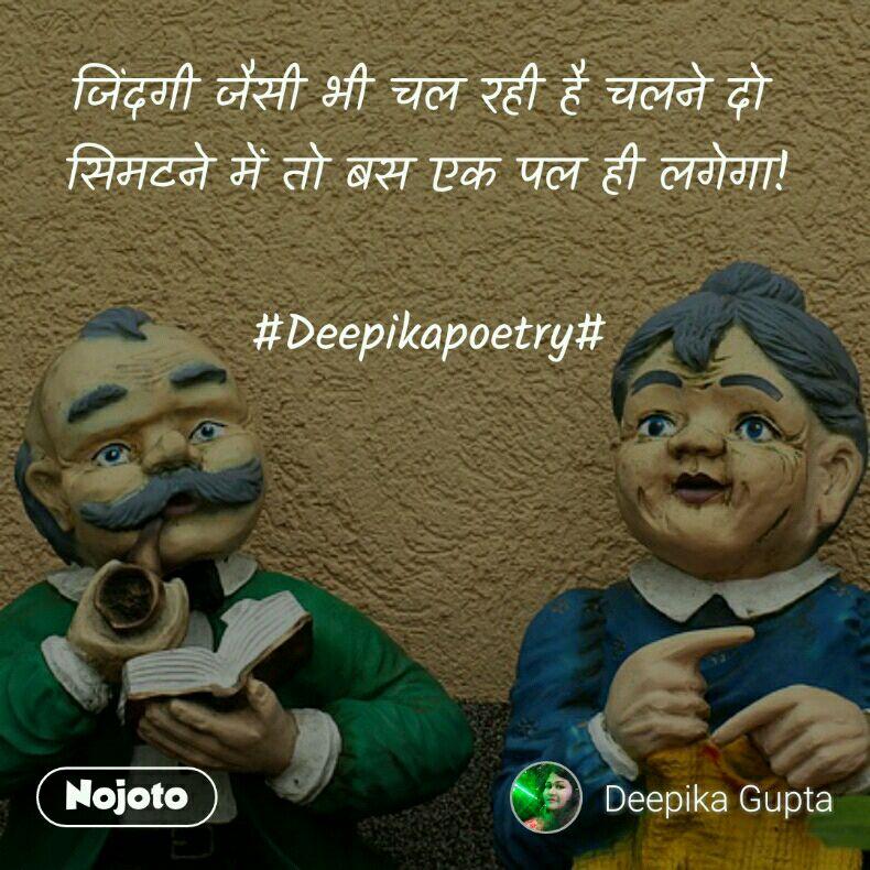 जिंदगी जैसी भी चल रही है चलने दो  सिमटने में तो बस एक पल ही लगेगा!  #Deepikapoetry#