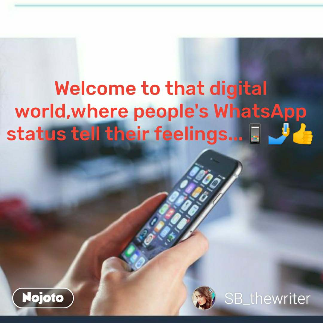 Welcome to that digital world,where people's WhatsApp status tell their feelings...📱🤳👍
