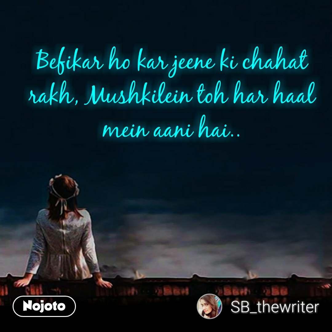 Befikar ho kar jeene ki chahat rakh, Mushkilein toh har haal mein aani hai..  #NojotoQuote