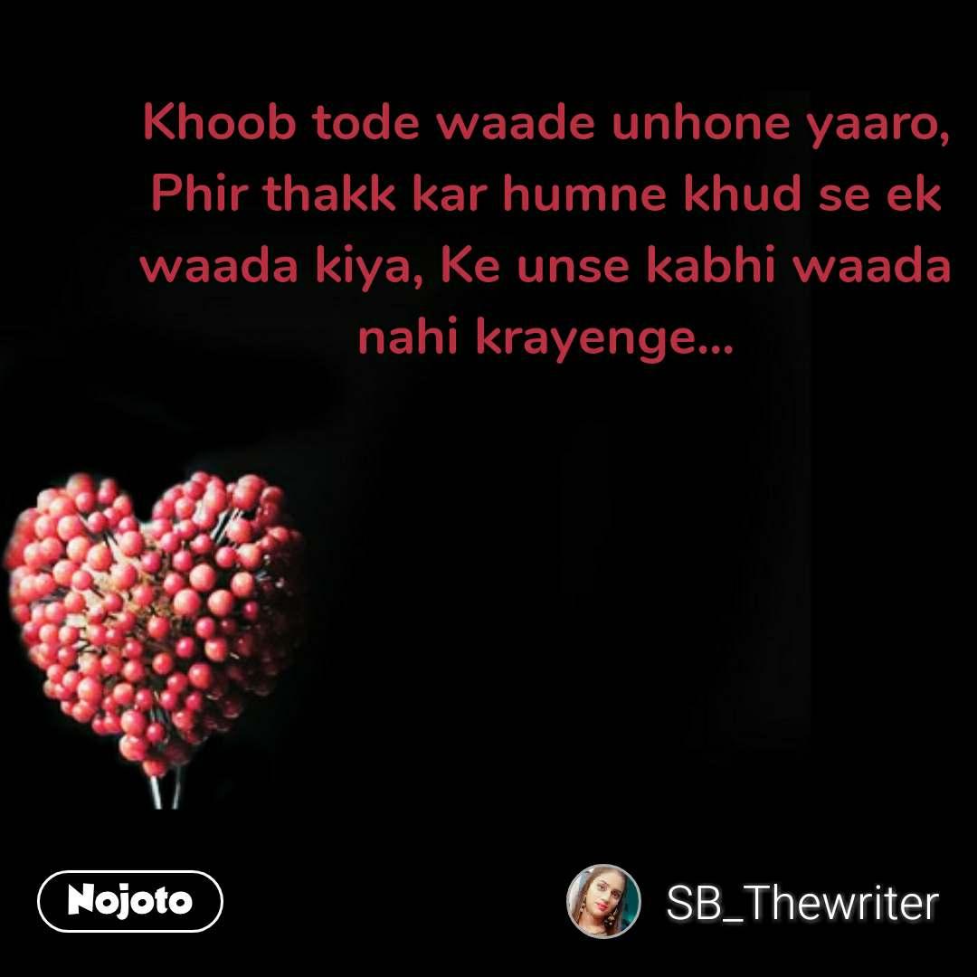 Khoob tode waade unhone yaaro, Phir thakk kar humne khud se ek waada kiya, Ke unse kabhi waada nahi krayenge... #NojotoQuote